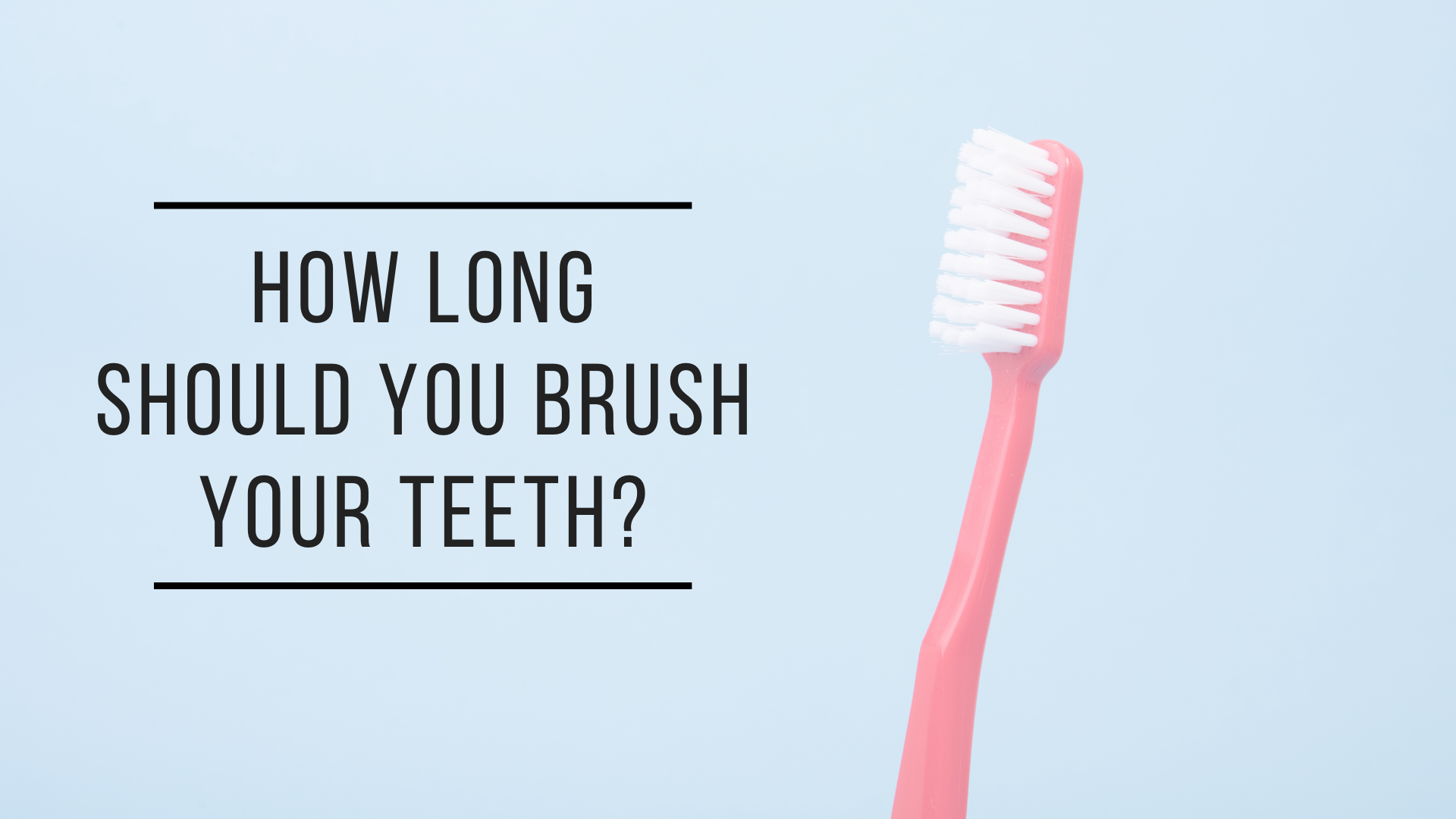 Dentist Near Me | How Long Should You Brush Your Teeth?